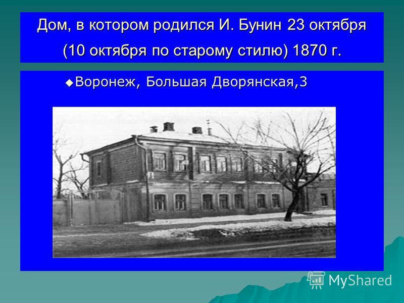 Дом, в котором родился И. Бунин 23 октября (10 октября по старому стилю) 1870 г. Воронеж, Большая Дворянская,3 Воронеж, Большая Дворянская,3