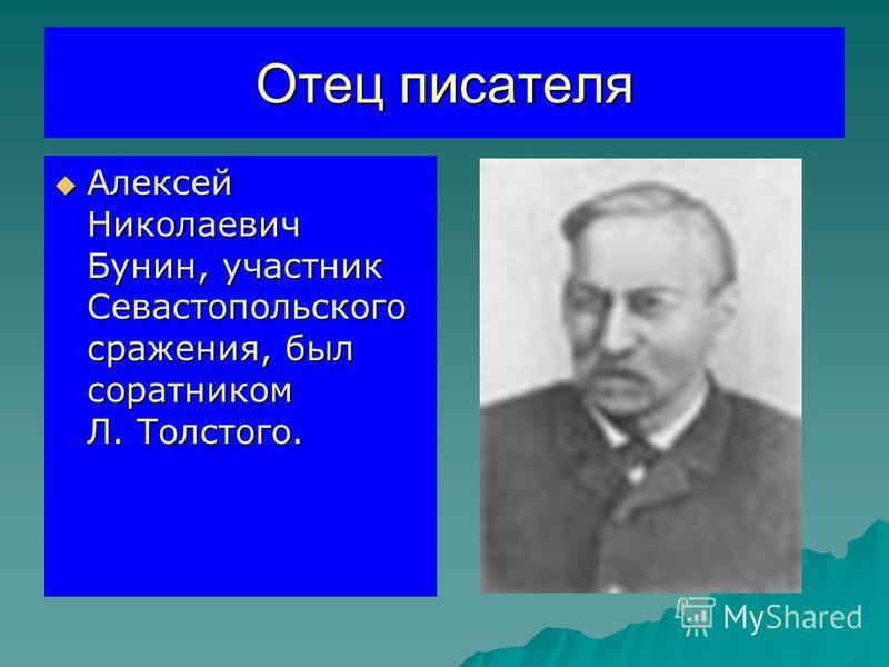 Отец писателя Алексей Николаевич Бунин, участник Севастопольского сражения, был соратником Л. Толстого. Алексей Николаевич Бунин, участник Севастопольского сражения, был соратником Л. Толстого.