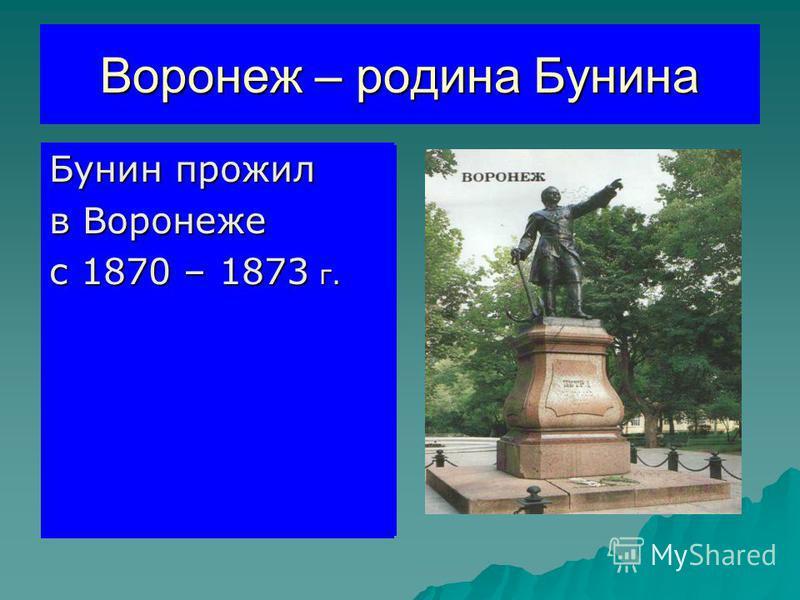 Воронеж – родина Бунина Бунин прожил Бунин прожил в Воронеже в Воронеже с 1870 – 1873 г. с 1870 – 1873 г. Бунин прожил в Воронеже с 1870 – 1873 г.