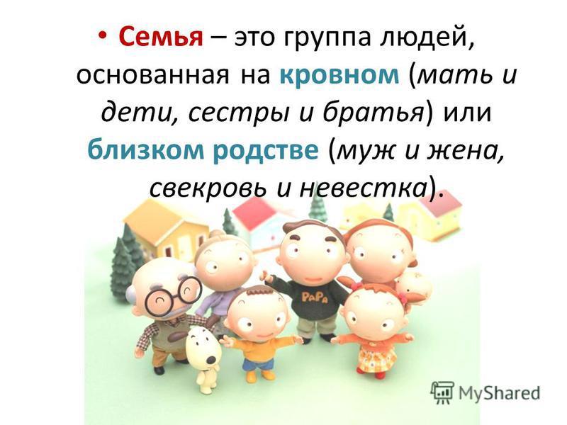 Семья – это группа людей, основанная на кровном (мать и дети, сестры и братья) или близком родстве (муж и жена, свекровь и невестка).