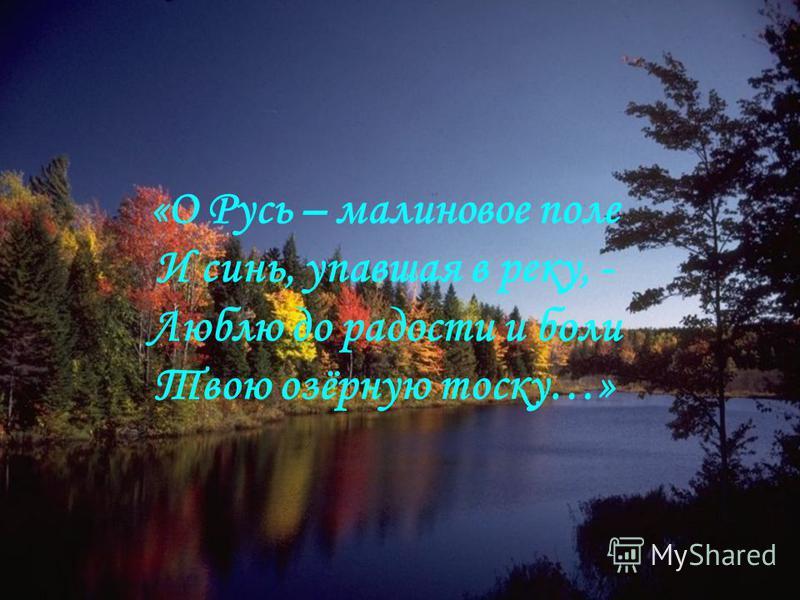 «О Русь – малиновое поле И синь, упавшая в реку, - Люблю до радости и боли Твою озёрную тоску…»