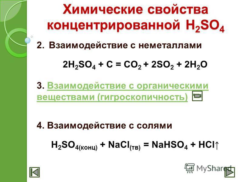Химические свойства концентрированной H 2 SO 4 2. Взаимодействие с неметаллами 2H 2 SO 4 + C = CO 2 + 2SO 2 + 2H 2 O 3. Взаимодействие с органическими веществами (гигроскопичность)Взаимодействие с органическими веществами (гигроскопичность) 4. Взаимо