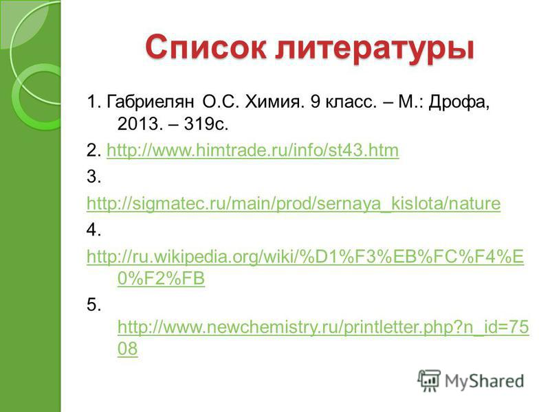 Список литературы 1. Габриелян О.С. Химия. 9 класс. – М.: Дрофа, 2013. – 319 с. 2. http://www.himtrade.ru/info/st43.htmhttp://www.himtrade.ru/info/st43. htm 3. http://sigmatec.ru/main/prod/sernaya_kislota/nature 4. http://ru.wikipedia.org/wiki/%D1%F3