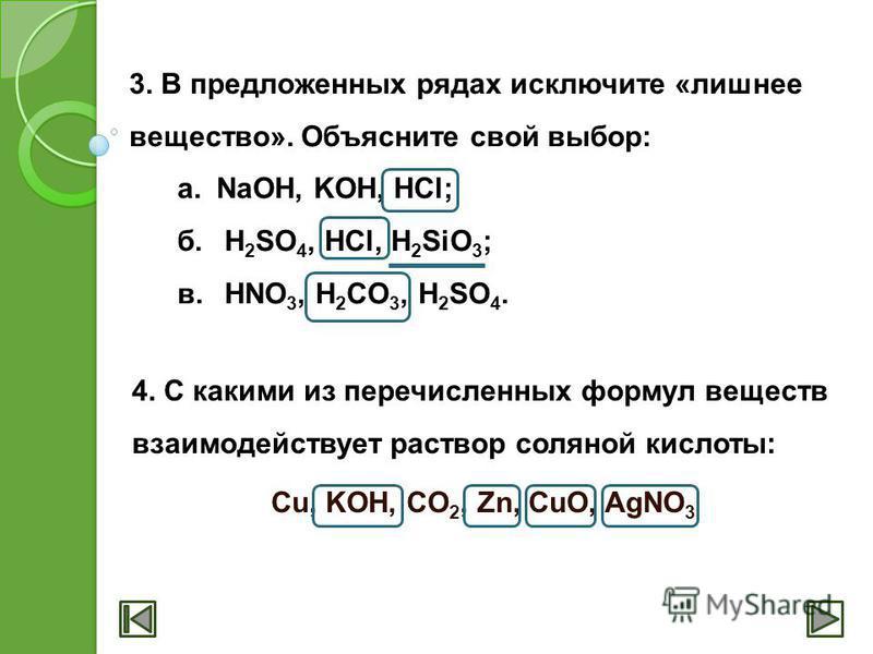 3. В предложенных рядах исключите «лишнее вещество». Объясните свой выбор: а.NaOH, KOH, HCl; б. H 2 SO 4, HCl, H 2 SiO 3 ; в. HNO 3, H 2 CO 3, H 2 SO 4. 4. С какими из перечисленных формул веществ взаимодействует раствор соляной кислоты: Cu, KOH, CO
