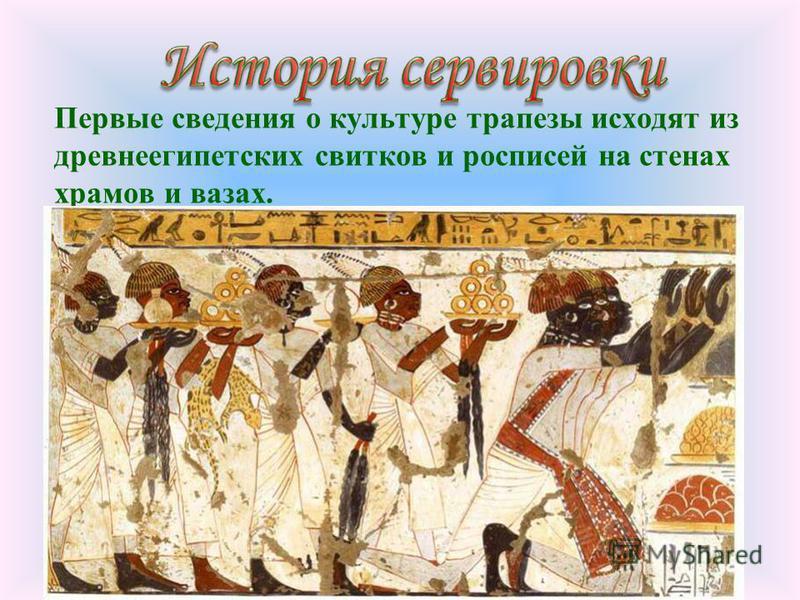 Первые сведения о культуре трапезы исходят из древнеегипетских свитков и росписей на стенах храмов и вазах.
