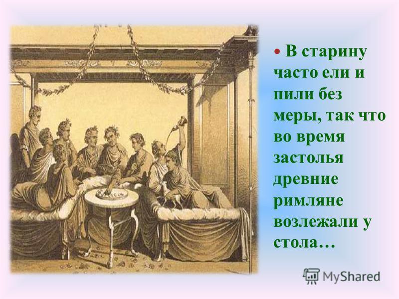 В старину часто ели и пили без меры, так что во время застолья древние римляне возлежали у стола…