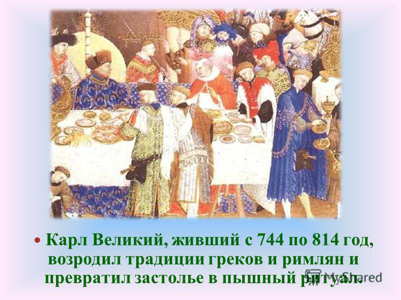 Карл Великий, живший с 744 по 814 год, возродил традиции греков и римлян и превратил застолье в пышный ритуал.