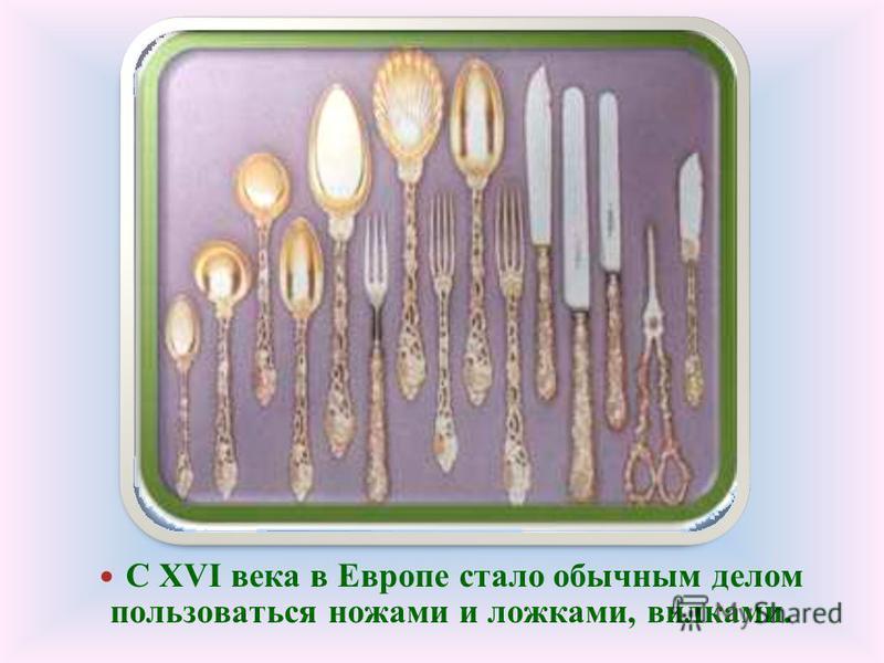 С XVI века в Европе стало обычным делом пользоваться ножами и ложками, вилками.