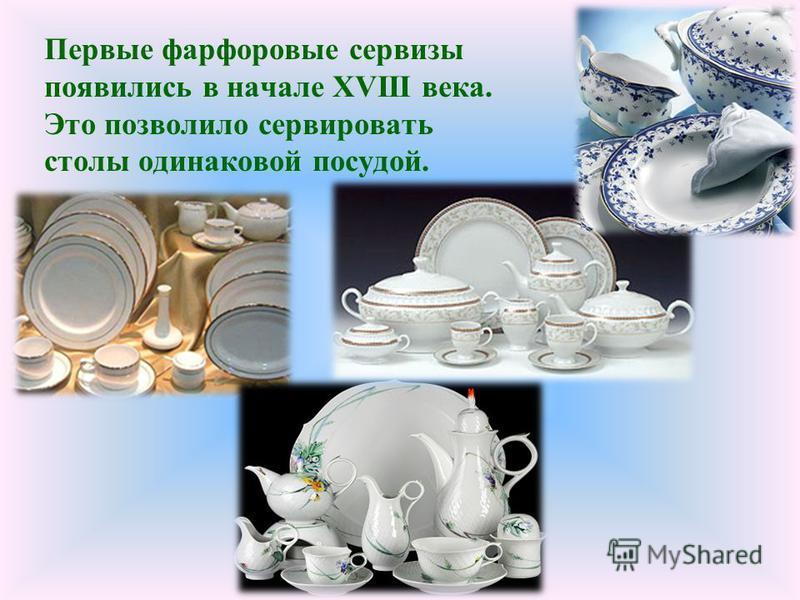 Первые фарфоровые сервизы появились в начале XVIII века. Это позволило сервировать столы одинаковой посудой.
