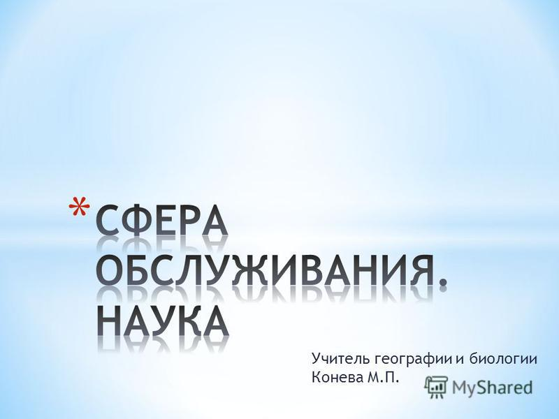 Учитель географии и биологии Конева М.П.