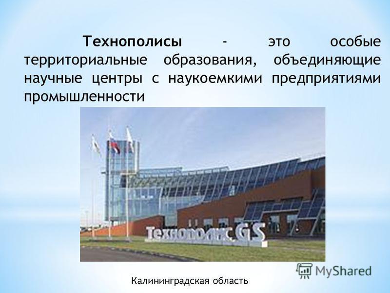 Технополисы - это особые территориальные образования, объединяющие научные центры с наукоемкими предприятиями промышленности Калининградская область