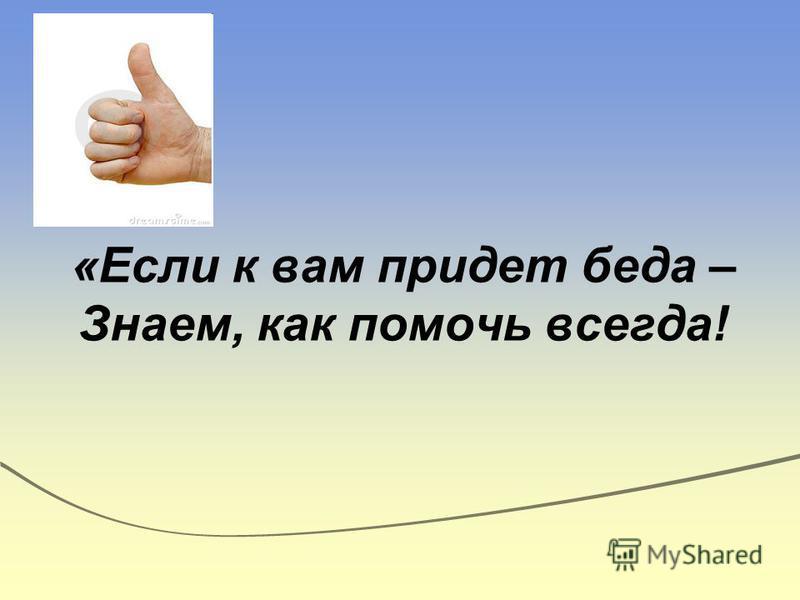 «Если к вам придет беда – Знаем, как помочь всегда!