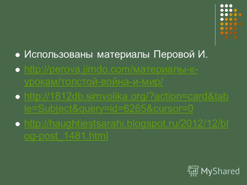 Использованы материалы Перовой И. http://perova.jimdo.com/материалы-к- урокам/толстой-война-и-мир/ http://perova.jimdo.com/материалы-к- урокам/толстой-война-и-мир/ http://1812db.simvolika.org/?action=card&tab le=Subject&query=id=6265&cursor=0 http://
