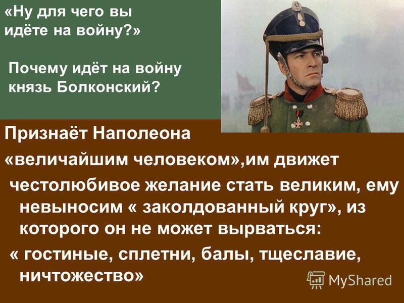 «Ну для чего вы идёте на войну?» Почему идёт на войну князь Болконский? Признаёт Наполеона «величайшим человеком»,им движет честолюбивое желание стать великим, ему невыносим « заколдованный круг», из которого он не может вырваться: « гостиные, сплетн