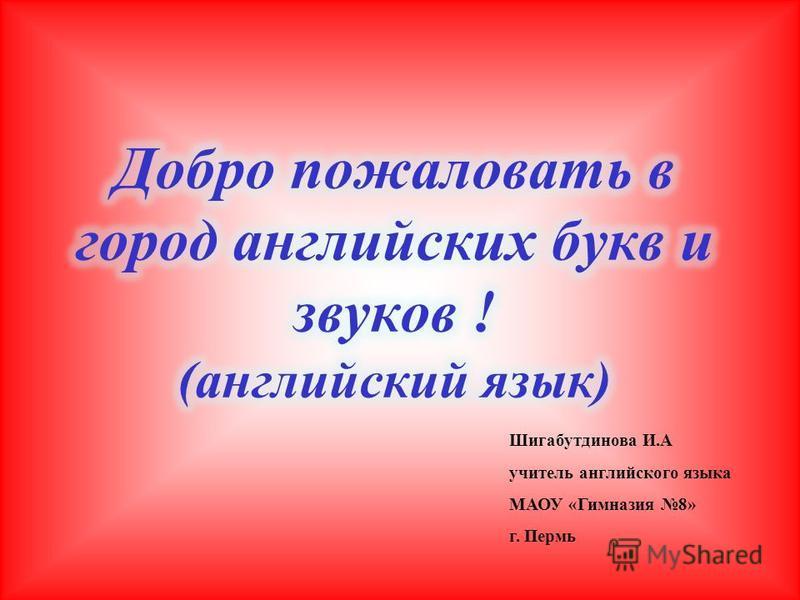 Шигабутдинова И.А учитель английского языка МАОУ «Гимназия 8» г. Пермь