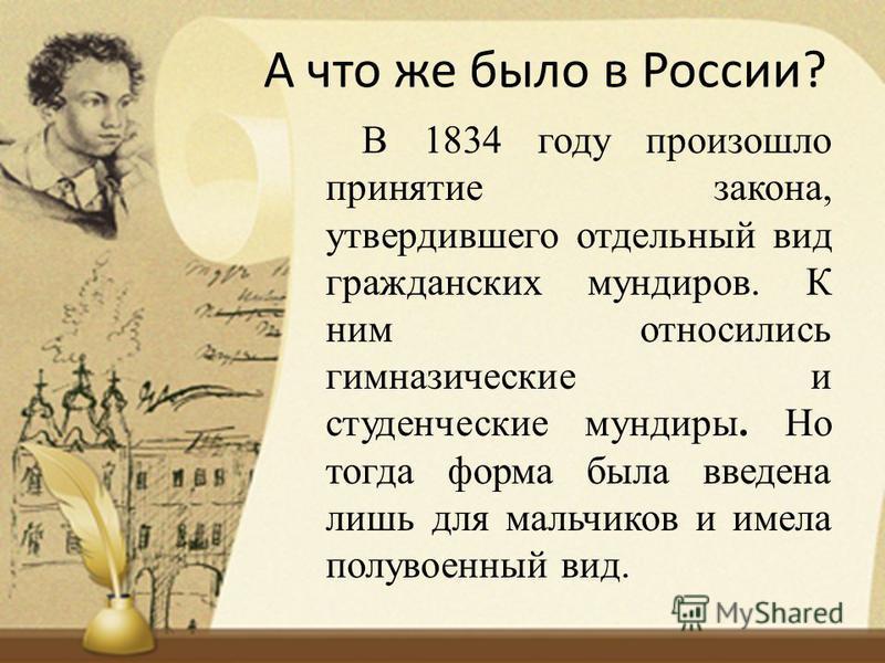 А что же было в России? В 1834 году произошло принятие закона, утвердившего отдельный вид гражданских мундиров. К ним относились гимназические и студенческие мундиры. Но тогда форма была введена лишь для мальчиков и имела полувоенный вид.