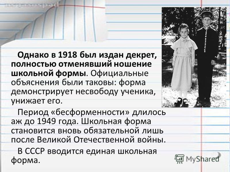 Однако в 1918 был издан декрет, полностью отменявший ношение школьной формы. Официальные объяснения были таковы: форма демонстрирует несвободу ученика, унижает его. Период «бесформенности» длилось аж до 1949 года. Школьная форма становится вновь обяз