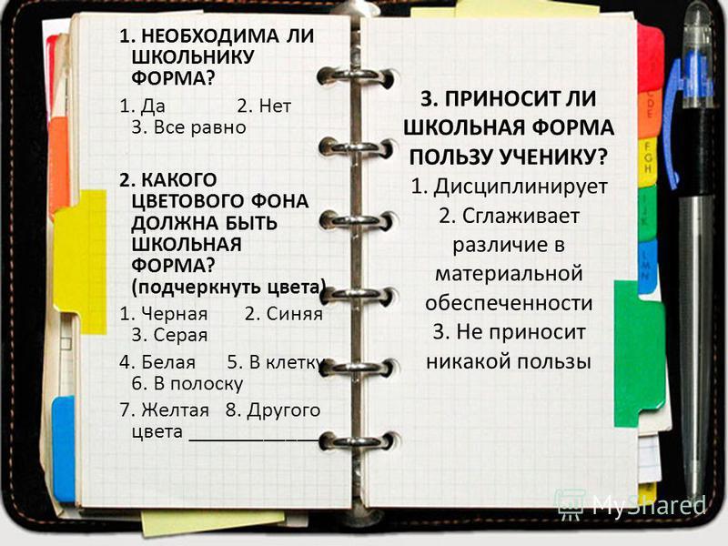 3. ПРИНОСИТ ЛИ ШКОЛЬНАЯ ФОРМА ПОЛЬЗУ УЧЕНИКУ? 1. Дисциплинирует 2. Сглаживает различие в материальной обеспеченности 3. Не приносит никакой пользы 1. НЕОБХОДИМА ЛИ ШКОЛЬНИКУ ФОРМА? 1. Да 2. Нет 3. Все равно 2. КАКОГО ЦВЕТОВОГО ФОНА ДОЛЖНА БЫТЬ ШКОЛЬН