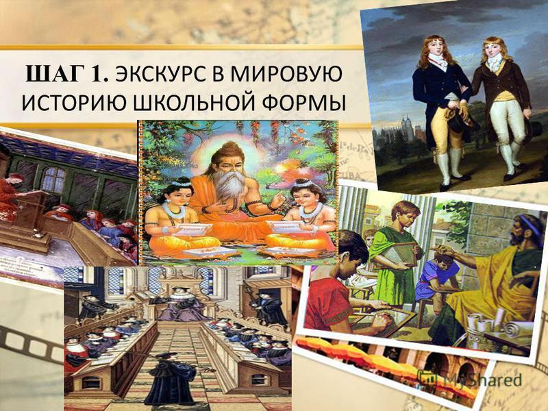 ШАГ 1. ЭКСКУРС В МИРОВУЮ ИСТОРИЮ ШКОЛЬНОЙ ФОРМЫ