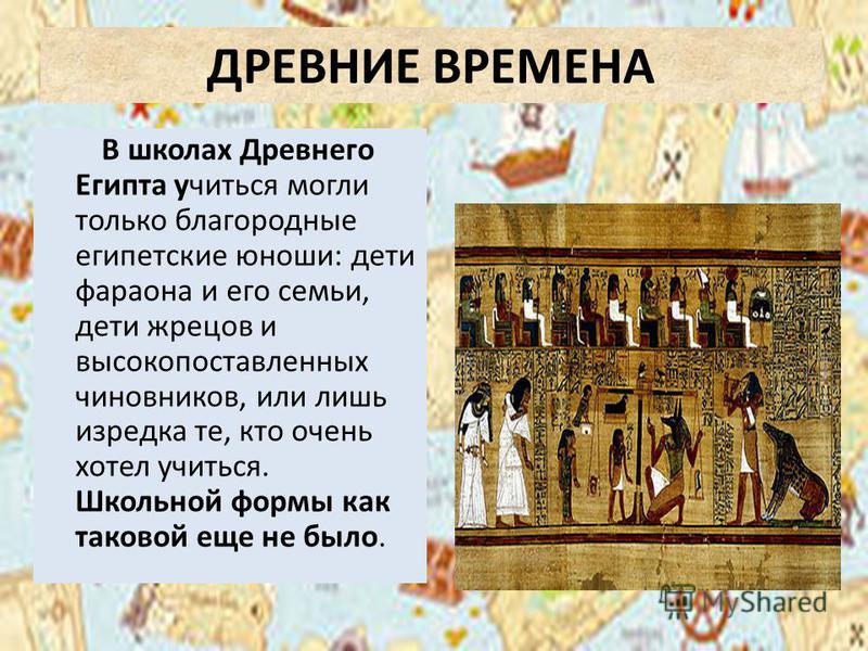ДРЕВНИЕ ВРЕМЕНА В школах Древнего Египта учиться могли только благородные египетские юноши: дети фараона и его семьи, дети жрецов и высокопоставленных чиновников, или лишь изредка те, кто очень хотел учиться. Школьной формы как таковой еще не было.