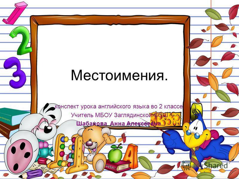 Местоимения. конспект урока английского языка во 2 классе. Учитель МБОУ Заглядинской СОШ Шабанова Анна Алексеевна.