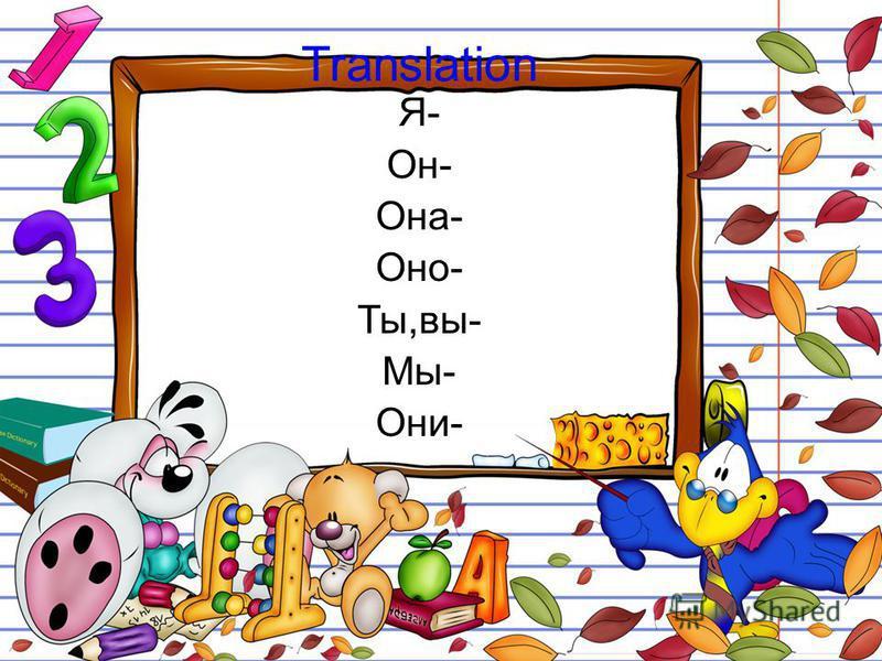 Translation Я- Он- Она- Оно- Ты,вы- Мы- Они-