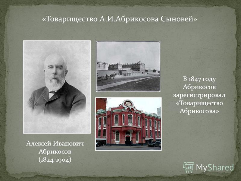 «Товарищество А.И.Абрикосова Сыновей» Алексей Иванович Абрикосов (1824-1904) В 1847 году Абрикосов зарегистрировал «Товарищество Абрикосова»