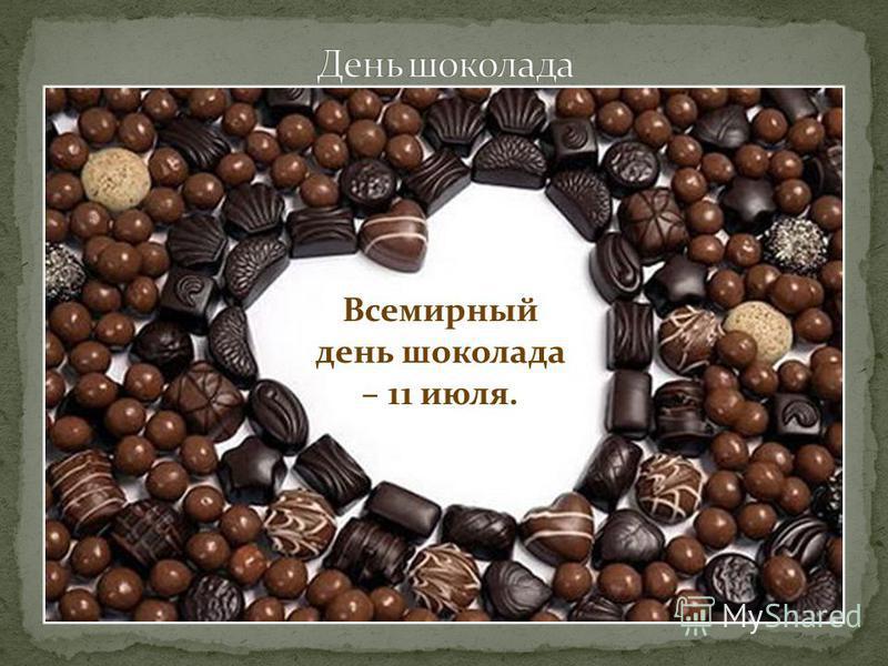 Всемирный день шоколада – 11 июля.