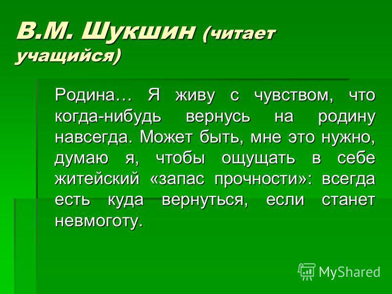 В.М. Шукшин (читает учащийся) Родина… Я живу с чувством, что когда-нибудь вернусь на родину навсегда. Может быть, мне это нужно, думаю я, чтобы ощущать в себе житейский «запас прочности»: всегда есть куда вернуться, если станет невмоготу. Родина… Я ж
