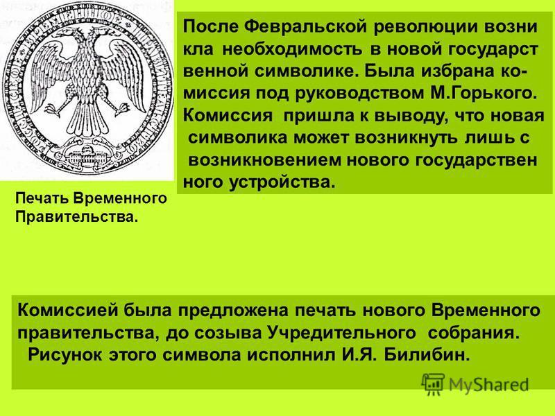 После Февральской революции возни кла необходимость в новой государственной символике. Была избрана ко- миссия под руководством М.Горького. Комиссия пришла к выводу, что новая символика может возникнуть лишь с возникновением нового государственного у