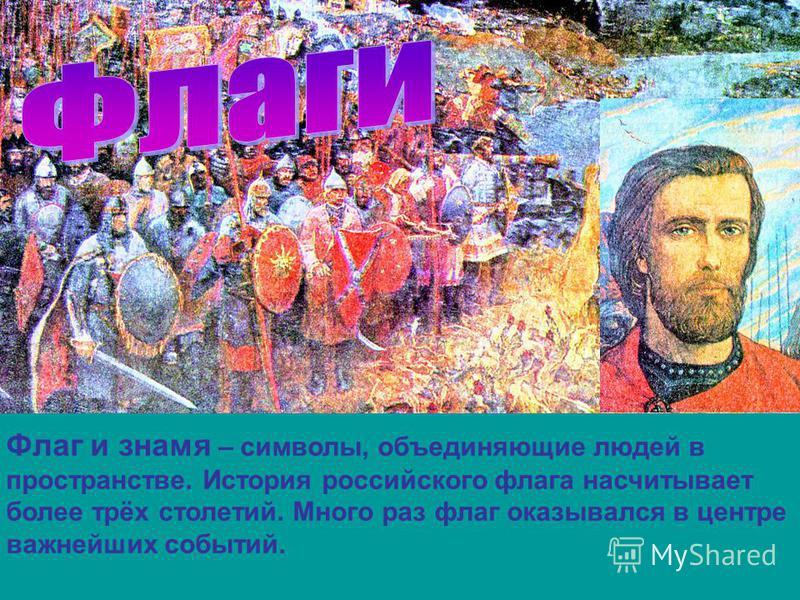 Флаг и знамя – символы, объединяющие людей в пространстве. История российского флага насчитывает более трёх столетий. Много раз флаг оказывался в центре важнейших событий.