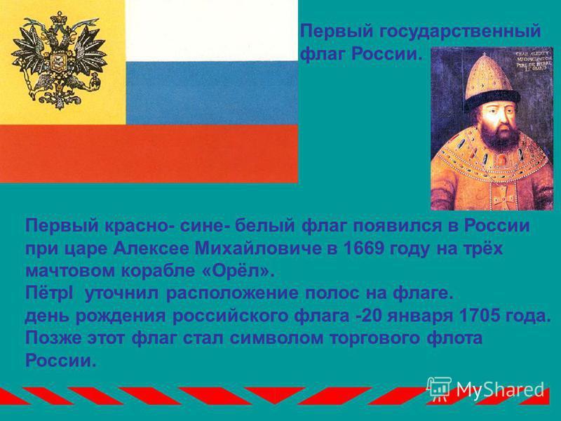 Первый красно- сине- белый флаг появился в России при царе Алексее Михайловиче в 1669 году на трёх мачтовом корабле «Орёл». ПётрI уточнил расположение полос на флаге. день рождения российского флага -20 января 1705 года. Позже этот флаг стал символом