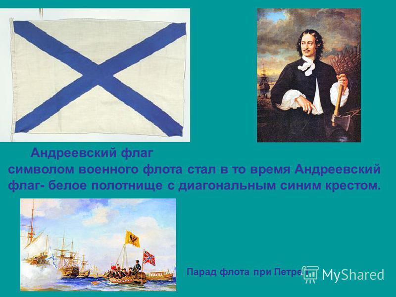 Андреевский флаг символом военного флота стал в то время Андреевский флаг- белое полотнище с диагональным синим крестом. Парад флота при Петре I