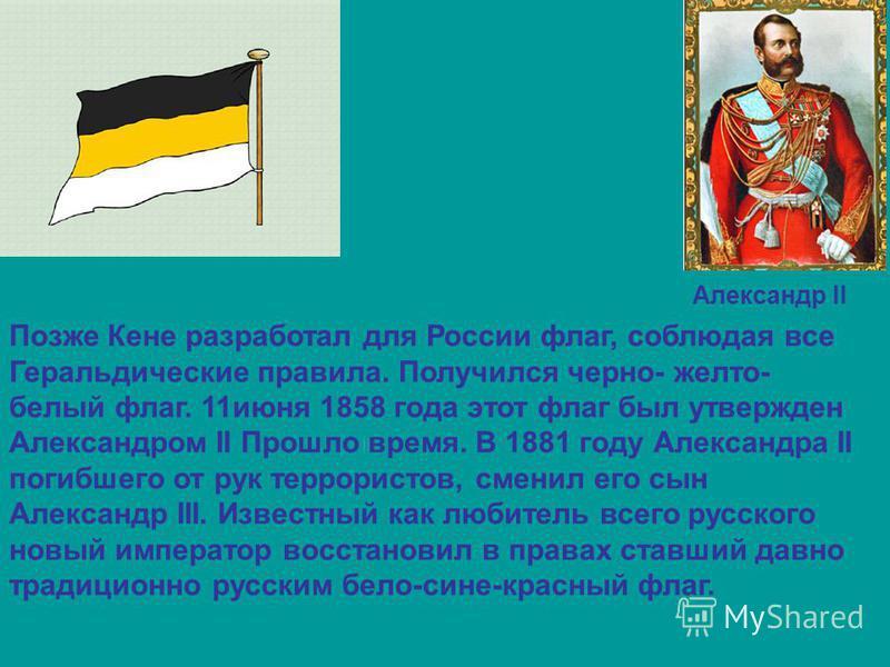Позже Кене разработал для России флаг, соблюдая все Геральдические правила. Получился черно- желто- белый флаг. 11 июня 1858 года этот флаг был утвержден Александром II Прошло время. В 1881 году Александра II погибшего от рук террористов, сменил его