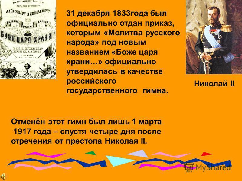 Николай II 31 декабря 1833 года был официально отдан приказ, которым «Молитва русского народа» под новым названием «Боже царя храни…» официально утвердилась в качестве российского государственного гимна. Отменён этот гимн был лишь 1 марта 1917 года –