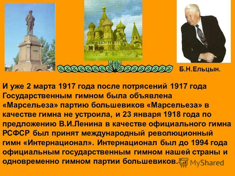 И уже 2 марта 1917 года после потрясений 1917 года Государственным гимном была объявлена «Марсельеза» партию большевиков «Марсельеза» в качестве гимна не устроила, и 23 января 1918 года по предложению В.И.Ленина в качестве официального гимна РСФСР бы