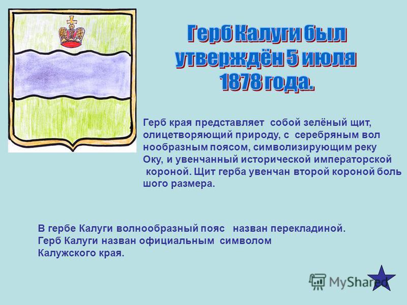 Герб края представляет собой зелёный щит, олицетворяющий природу, с серебряным волна образным поясом, символизирующим реку Оку, и увенчанный исторической императорской короной. Щит герба увенчан второй короной большого размера. В гербе Калуги волнооб