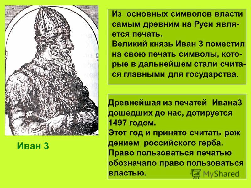 Из основных символов власти самым древним на Руси является печать. Великий князь Иван 3 поместил на свою печать символы, которые в дальнейшем стали счета- ся главными для государства. Иван 3 Древнейшая из печатей Ивана 3 дошедших до нас, дотируется 1