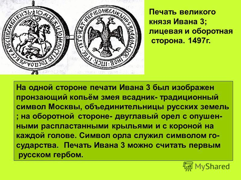 Печать великого князя Ивана 3; лицевая и оборотная сторона. 1497 г. На одной стороне печати Ивана 3 был изображен пронзающий копьём змея всадник- традиционный символ Москвы, объединительницы русских земель ; на оборотной стороне- двуглавый орел с опу