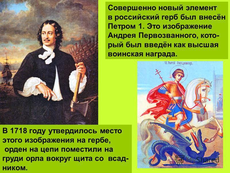 Совершенно новый элемент в российский герб был внесён Петром 1. Это изображение Андрея Первозванного, который был введён как высшая воинская награда. В 1718 году утвердилось место этого изображения на гербе, орден на цепи поместили на груди орла вокр