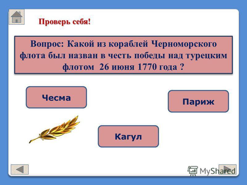 Проверь себя! Чесма Кагул Париж Вопрос: Какой из кораблей Черноморского флота был назван в честь победы над турецким флотом 26 июня 1770 года ?