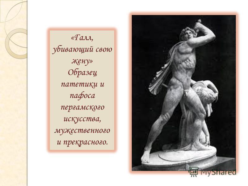 «Галл, убивающий свою жену» Образец патетики и пафоса пергамского искусства, мужественного и прекрасного.