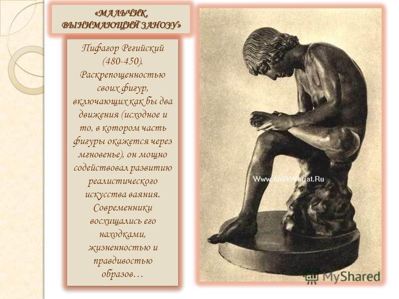 Пифагор Регийский (480-450). Раскрепощенностью своих фигур, включающих как бы два движения (исходное и то, в котором часть фигуры окажется через мгновенье), он мощно содействовал развитию реалистического искусства ваяния. Современники восхищались его