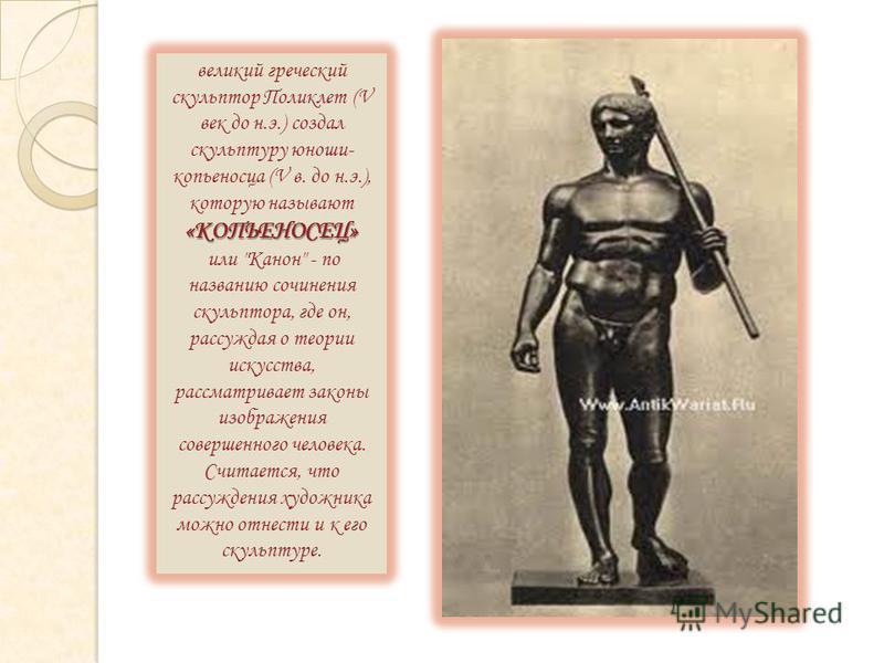 великий греческий скульптор Поликлет (V век до н.э.) создал скульптуру юноши- копьеносца (V в. до н.э.), которую называют«КОПЬЕНОСЕЦ» или