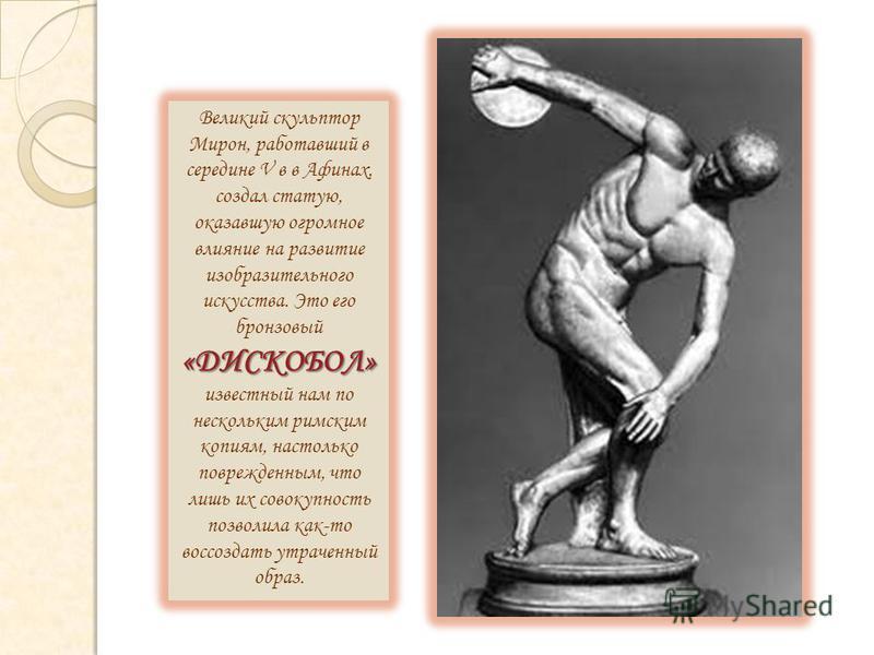 «ДИСКОБОЛ» Великий скульптор Мирон, работавший в середине V в в Афинах, создал статую, оказавшую огромное влияние на развитие изобразительного искусства. Это его бронзовый «ДИСКОБОЛ» известный нам по нескольким римским копиям, настолько поврежденным,
