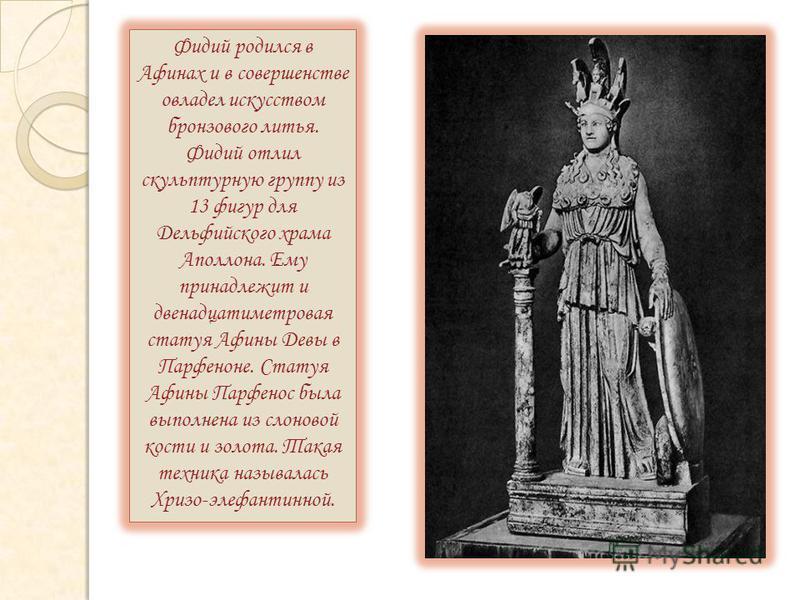 Фидий родился в Афинах и в совершенстве овладел искусством бронзового литья. Фидий отлил скульптурную группу из 13 фигур для Дельфийского храма Аполлона. Ему принадлежит и двенадцатиметровая статуя Афины Девы в Парфеноне. Статуя Афины Парфенос была в