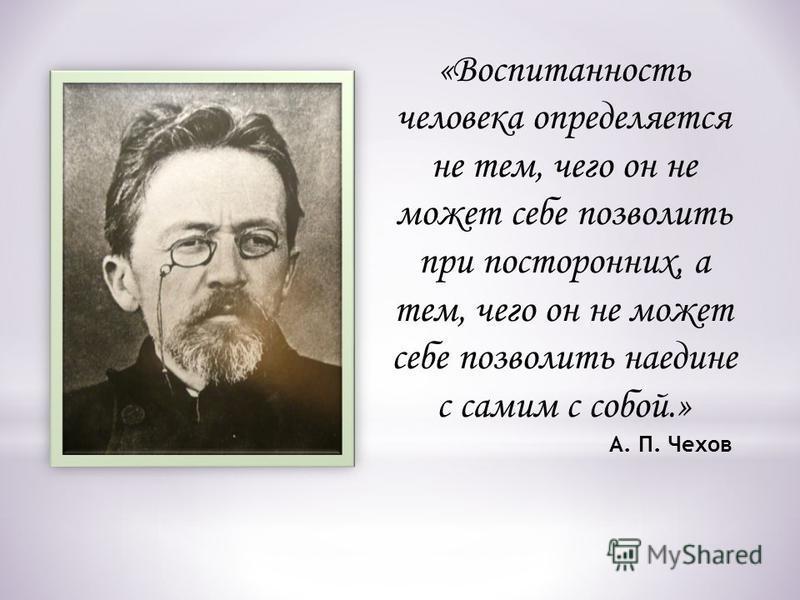 «Воспитанность человека определяется не тем, чего он не может себе позволить при посторонних, а тем, чего он не может себе позволить наедине с самим с собой.» А. П. Чехов