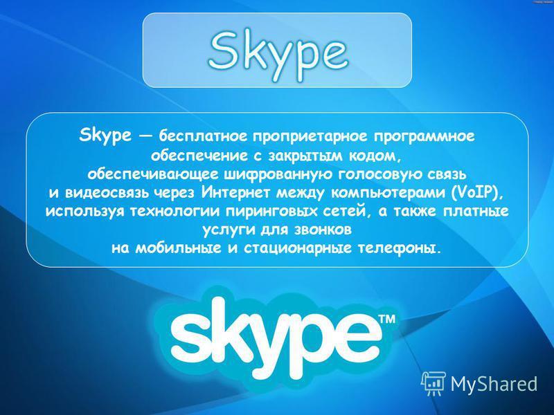 Skype бесплатное проприетарное программное обеспечение с закрытым кодом, обеспечивающее шифрованную голосовую связь и видеосвязь через Интернет между компьютерами (VoIP), используя технологии пиринговых сетей, а также платные услуги для звонков на мо