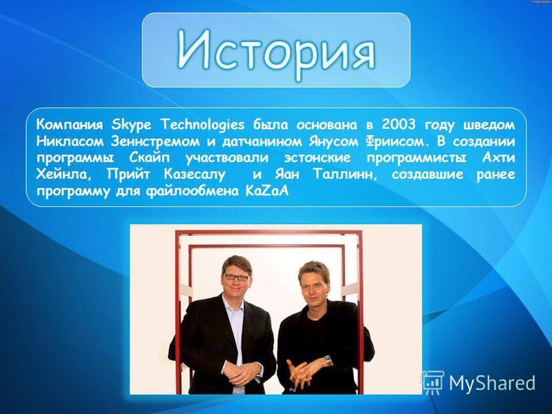 Компания Skype Technologies была основана в 2003 году шведом Никласом Зеннстремом и датчанином Янусом Фриисом. В создании программы Скайп участвовали эстонские программисты Ахти Хейнла, Прийт Казесалу и Яан Таллинн, создавшие ранее программу для файл