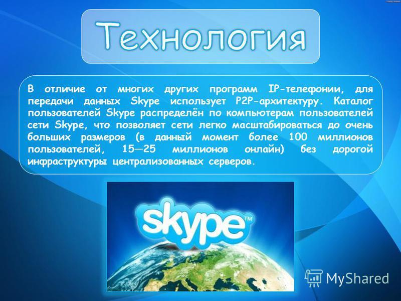 В отличие от многих других программ IP-телефонии, для передачи данных Skype использует P2P-архитектуру. Каталог пользователей Skype распределён по компьютерам пользователей сети Skype, что позволяет сети легко масштабироваться до очень больших размер